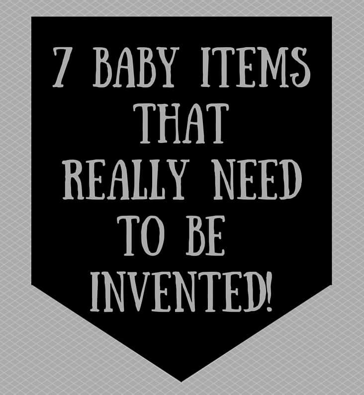7 baby items that NEED to be Invented!